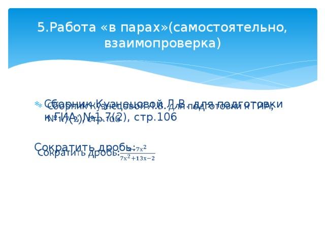 5.Работа «в парах»(самостоятельно, взаимопроверка) Сборник Кузнецовой Л.В. для подготовки к ГИА; №1.7(2), стр.106  Сократить дробь: