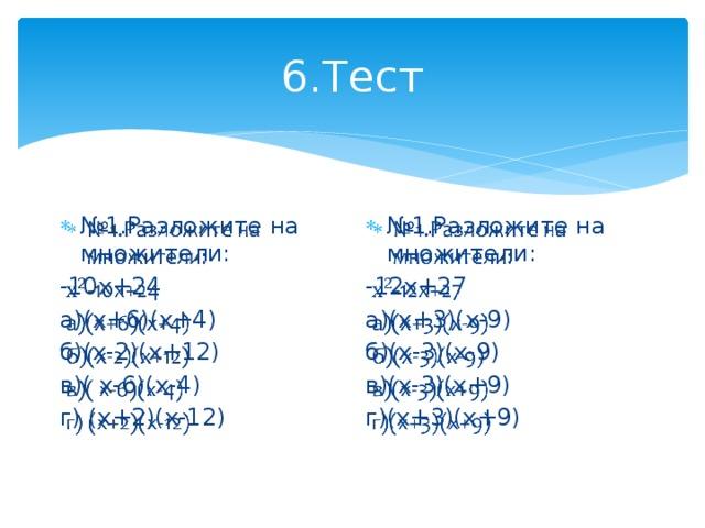 6.Тест № 1.Разложите на множители: № 1.Разложите на множители:   -12х+27 -10х+24 а)(х+6)(х+4) а)(х+3)(х-9) б)(х-2)(х+12) б)(х-3)(х-9) в)( х-6)(х-4) в)(х-3)(х+9) г) (х+2)(х-12) г)(х+3)(х+9)