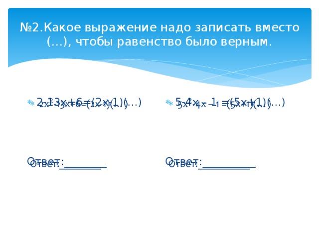 № 2.Какое выражение надо записать вместо (…), чтобы равенство было верным. 2-13х+6=(2х-1)(…)  5-4х – 1 =(5х+1)(…)  Ответ:________ Ответ:__________