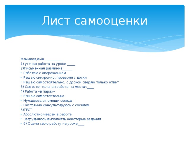 Лист самооценки Фамилия,имя ___________ 1) устная работа на уроке _____ 2)Письменная разминка______ Работаю с опережением Решаю синхронно, проверяя с доски Решаю самостоятельно, с доской сверяю только ответ 3) Самостоятельная работа на местах____ 4) Работа «в парах» Решаю самостоятельно Нуждаюсь в помощи соседа Постоянно консультируюсь с соседом 5)ТЕСТ