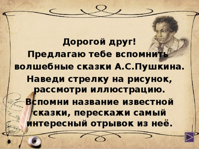 Дорогой друг! Предлагаю тебе вспомнить волшебные сказки А.С.Пушкина. Наведи стрелку на рисунок, рассмотри иллюстрацию. Вспомни название известной сказки, перескажи самый интересный отрывок из неё.