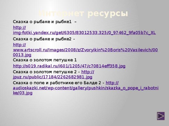 Интернет ресурсы Сказка о рыбаке и рыбке1 – http :// img-fotki.yandex.ru/get/6305/83012533.325/0_97462_9fa05b7c_XL Сказка о рыбаке и рыбке2 - http :// www.artscroll.ru/Images/2008/z/Zvoryikin%20Boris%20Vasilevich/000013.jpg Сказка о золотом петушке 1 http :// s019.radikal.ru/i601/1205/47/c70814eff358.jpg Сказка о золотом петушке 2 - http:// jpuz.ru/public/17184/2262682981.jpg Сказка о попе и работнике его Балде 2 - http:// audioskazki.net/wp-content/gallery/pushkin/skazka_o_pope_i_rabotnike/03.jpg
