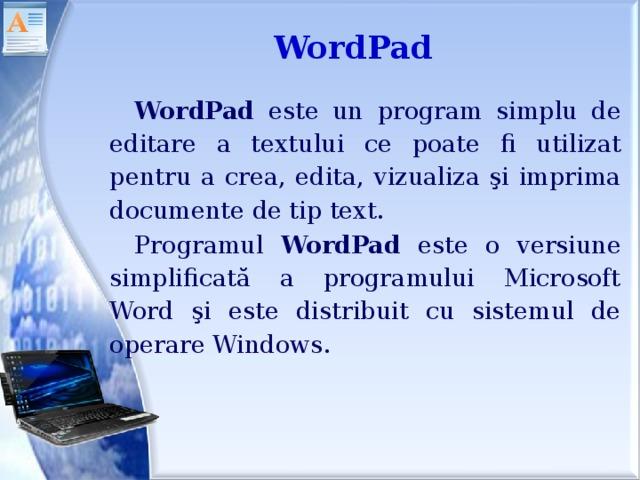 WordPad WordPad este un program simplu de editare a textului ce poate fi utilizat pentru a crea, edita, vizualiza şi imprima documente de tip text. Programul WordPad este o versiune simplificată a programului Microsoft Word şi este distribuit cu sistemul de operare Windows.