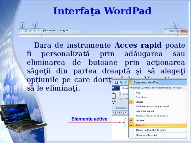 Interfaţa WordPad 1 3 2 Bara de instrumente Acces  rapid poate fi personalizată prin adăugarea sau eliminarea de butoane prin acţionarea săgeţii din partea dreaptă şi să alegeţi opţiunile pe care doriţi să le adăugaţi sau să le eliminaţi. Elemente active