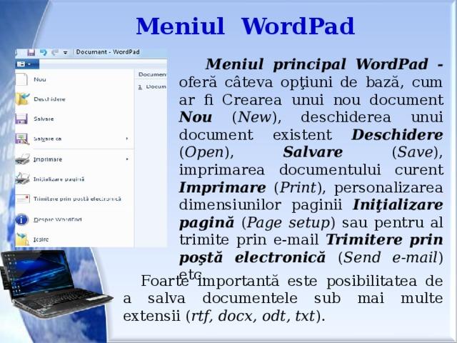 Meniul WordPad  Meniul  principal  WordPad - oferă câteva opţiuni de bază, cum ar fi Crearea unui nou document Nou ( New ), deschiderea unui document existent Deschidere ( Open ), Salvare ( Save ), imprimarea documentului curent Imprimare ( Print ), personalizarea dimensiunilor paginii Iniţializare  pagină ( Page  setup ) sau pentru al trimite prin e-mail Trimitere  prin  poştă  electronică ( Send e-mail ) etc. Foarte importantă este posibilitatea de a salva documentele sub mai multe extensii ( rtf, docx, odt, txt ).