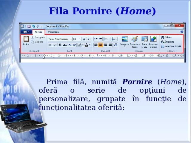 Fila Pornire ( Home ) Prima filă, numită Pornire ( Home ), oferă o serie de opţiuni de personalizare, grupate în funcţie de funcţionalitatea oferită: