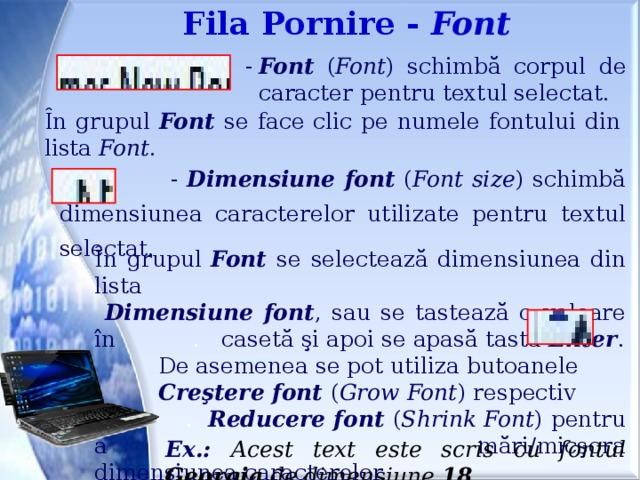 Fila Pornire - Font -  Font ( Font ) schimbă corpul de caracter pentru textul selectat. În grupul Font se face clic pe numele fontului din lista Font .   - Dimensiune font ( Font size ) schimbă dimensiunea caracterelor utilizate pentru textul selectat. În grupul Font se selectează dimensiunea din lista  Dimensiune font , sau se tastează o valoare în . casetă şi apoi se apasă tasta Enter .  De asemenea se pot utiliza butoanele  Creştere font ( Grow Font ) respectiv .  Reducere font ( Shrink Font ) pentru a . mări/micşora dimensiunea caracterelor. Ex.: Acest text este scris cu fontul Georgia de dimensiune 18 .