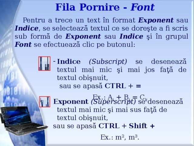 Fila Pornire - Font Pentru a trece un text în format Exponent sau Indice , se selectează textul ce se doreşte a fi scris sub formă de Exponent sau Indice şi în grupul Font se efectuează clic pe butonul: Indice  (Subscript) se desenează textul mai mic şi mai jos faţă de textul obişnuit,  sau se apasă CTRL + = Ex.: A i + B j = C k Exponent  (Superscript) se desenează textul mai mic şi mai sus faţă de textul obişnuit, sau se apasă CTRL + Shift + Ex.: m 2 , m 3 .