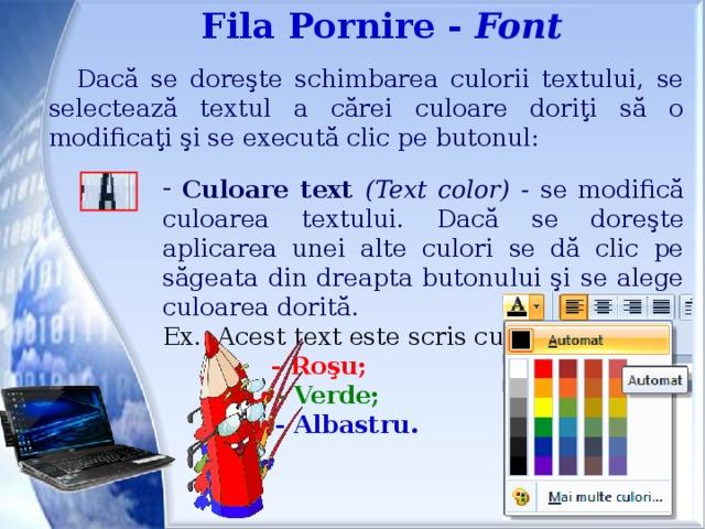 Fila Pornire - Font Dacă se doreşte schimbarea culorii textului, se selectează textul a cărei culoare doriţi să o modificaţi şi se execută clic pe butonul:  Culoare text (Text color) - se modifică culoarea textului. Dacă se doreşte aplicarea unei alte culori se dă clic pe săgeata din dreapta butonului şi se alege culoarea dorită. Ex.: Acest text este scris cu:     - Roşu;     - Verde;     - Albastru.