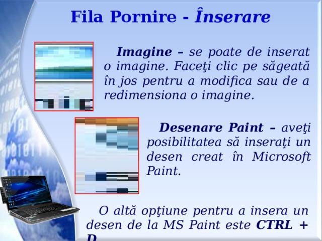 Fila Pornire - Înserare Imagine – se poate de inserat o imagine. Faceţi clic pe săgeată în jos pentru a modifica sau de a redimensiona o imagine. Desenare Paint – aveţi posibilitatea să inseraţi un desen creat în Microsoft Paint. O altă opţiune pentru a insera un desen de la MS Paint este CTRL + D .