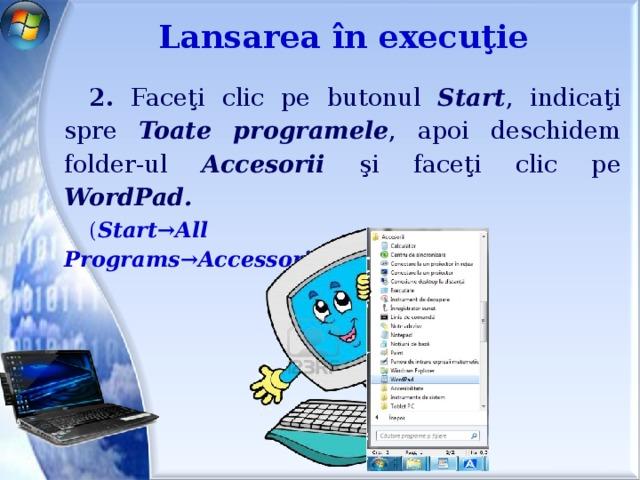Lansarea în execuţie 2. Faceţi clic pe butonul Start , indicaţi spre Toate programele , apoi deschidem folder-ul Accesorii şi faceţi clic pe WordPad. ( Start→All Programs→Accessories→WordPad )