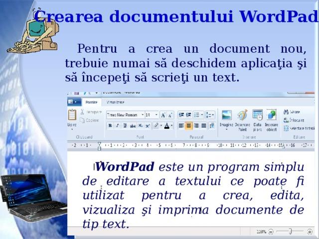 Crearea documentului WordPad Pentru a crea un document nou, trebuie numai să deschidem aplicaţia şi să începeţi să scrieţi un text. WordPad este un program simplu de editare a textului ce poate fi utilizat pentru a crea, edita, vizualiza şi imprima documente de tip text.