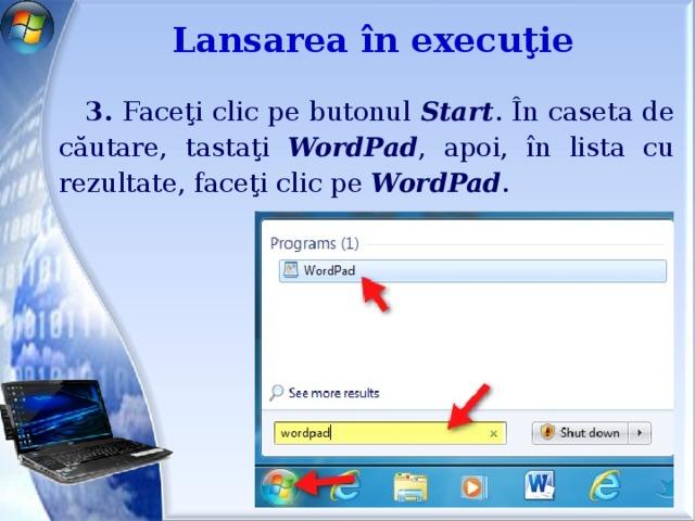 Lansarea în execuţie 3. Faceţi clic pe butonul Start . În caseta de căutare, tastaţi WordPad , apoi, în lista cu rezultate, faceţi clic pe WordPad .