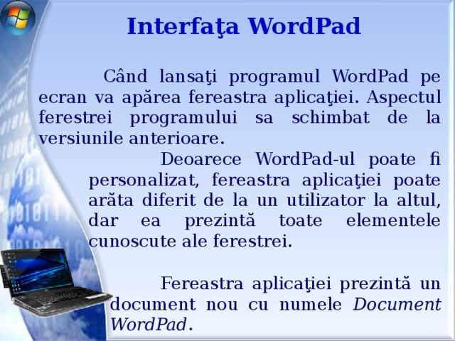 Interfaţa WordPad  Când lansaţi programul WordPad pe ecran va apărea fereastra aplicaţiei. Aspectul ferestrei programului sa schimbat de la versiunile anterioare.  Deoarece WordPad-ul poate fi personalizat, fereastra aplicaţiei poate arăta diferit de la un utilizator la altul, dar ea prezintă toate elementele cunoscute ale ferestrei.  Fereastra aplicaţiei prezintă un document nou cu numele Document WordPad .
