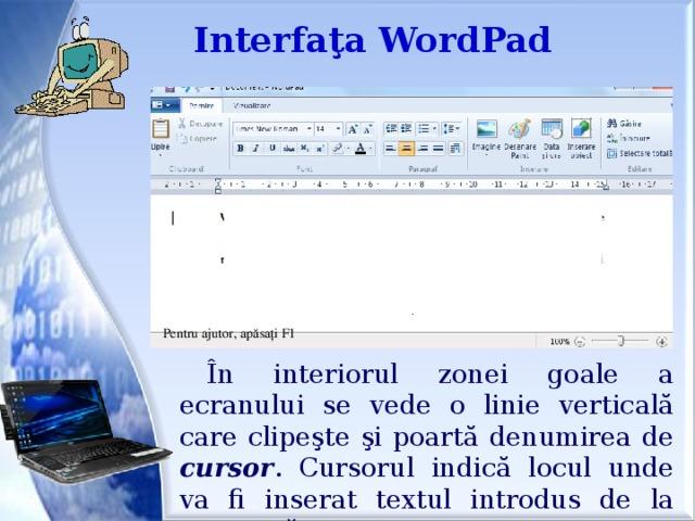 Interfaţa WordPad Pentru ajutor, apăsaţi F1 În interiorul zonei goale a ecranului se vede o linie verticală care clipeşte şi poartă denumirea de cursor . Cursorul indică locul unde va fi inserat textul introdus de la tastatură.