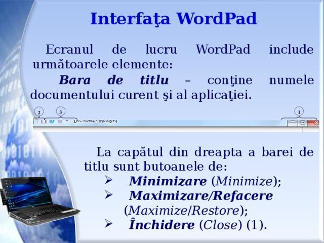 Interfaţa WordPad Ecranul de lucru WordPad include următoarele elemente:  Bara de titlu –  conţine numele documentului curent şi al aplicaţiei. 1 3 2 La capătul din dreapta a barei de titlu sunt butoanele de:  Minimizare ( Minimize );  Maximizare / Refacere  ( Maximize / Restore );