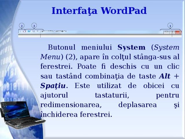 Interfaţa WordPad 1 3 2 Butonul meniului System ( System Menu ) (2), apare în colţul stânga-sus al ferestrei. Poate fi deschis cu un clic sau tastând combinaţia de taste Alt + Spaţiu . Este utilizat de obicei cu ajutorul tastaturii, pentru redimensionarea, deplasarea şi închiderea ferestrei.