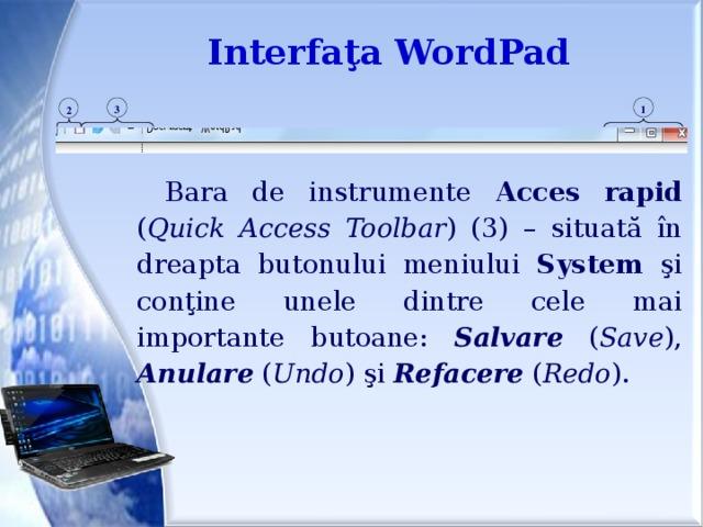 Interfaţa WordPad 1 3 2 Bara de instrumente Acces  rapid ( Quick Access Toolbar ) (3) – situată în dreapta butonului meniului System şi conţine unele dintre cele mai importante butoane: Salvare ( Save ), Anulare ( Undo ) şi Refacere ( Redo ).