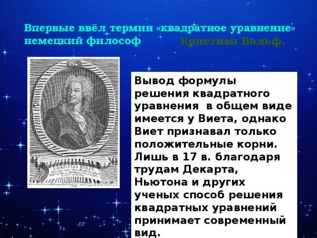 - Впервые ввёл термин «квадратное уравнение» немецкий философ Кристиан Вольф. Вывод формулы решения квадратного уравнения в общем виде имеется у Виета, однако Виет признавал только положительные корни. Лишь в 17 в. благодаря трудам Декарта, Ньютона и других ученых способ решения квадратных уравнений принимает современный вид.    .