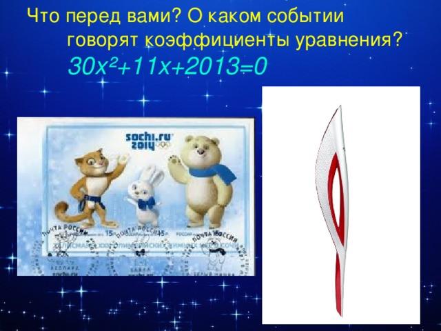 Что перед вами? О каком событии говорят коэффициенты уравнения? 30x ²+11x+2013=0