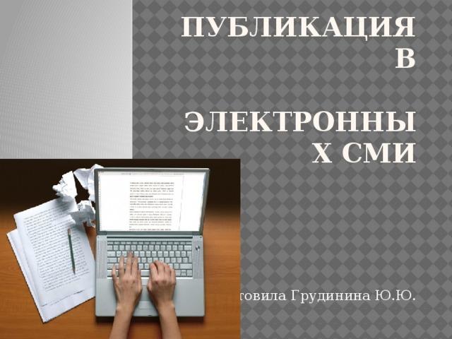 Публикация в  электронных СМИ Подготовила Грудинина Ю.Ю.