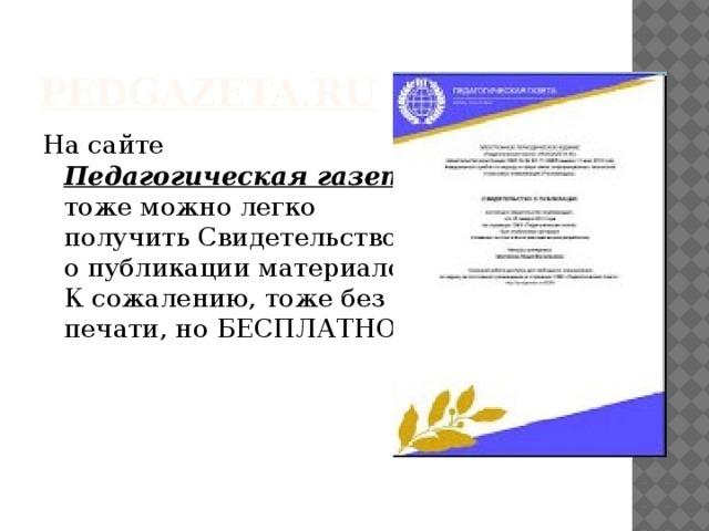 pedgazeta.ru На сайте  Педагогическая газета  тоже можнолегко  получить Свидетельство  о публикации материалов.  К сожалению, тоже без  печати, но БЕСПЛАТНО.