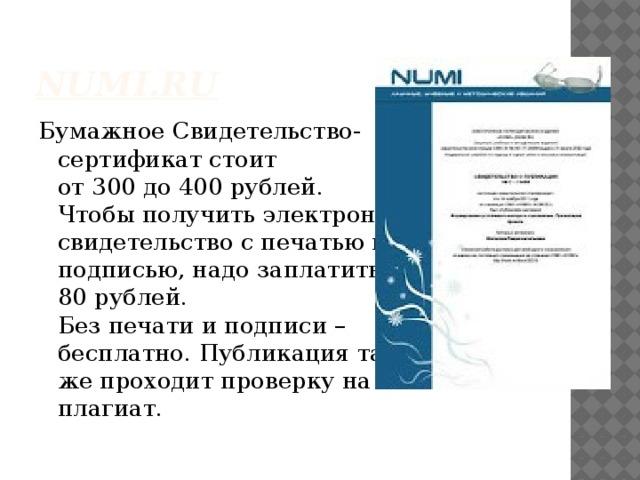 NUMI.RU Бумажное Свидетельство-  сертификат стоит  от 300 до 400 рублей.  Чтобы получить электронное свидетельство с печатью и  подписью, надо заплатить  80 рублей.  Без печати и подписи –  бесплатно. Публикация так  же проходит проверку на  плагиат.