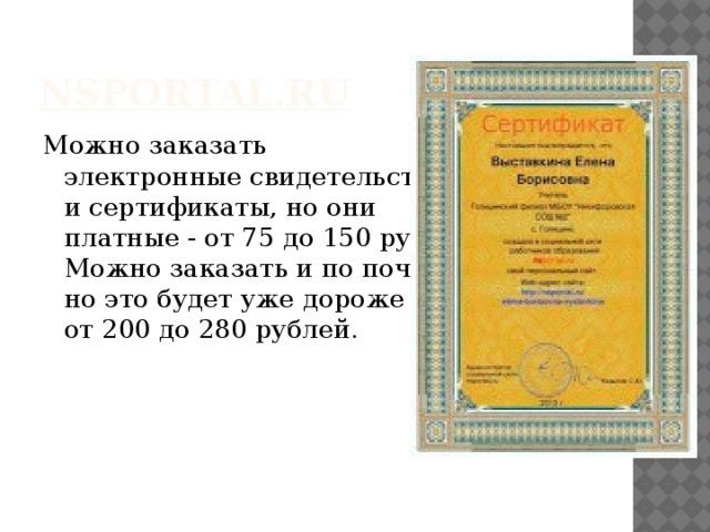 nsportal.ru Можно заказать  электронные свидетельства  и сертификаты, но они  платные - от 75 до 150 руб.  Можно заказать и по почте,  но это будет уже дороже –  от 200 до 280 рублей.
