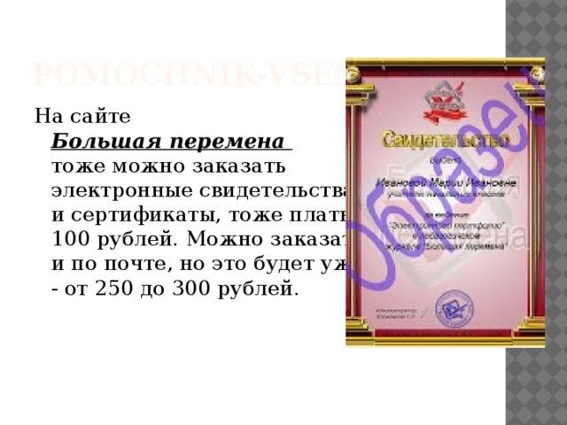 pomochnik-vsem.ru На сайте  Большая перемена  тоже можно заказать  электронные свидетельства  и сертификаты, тоже платные  100 рублей. Можно заказать  и по почте, но это будет уже  - от 250 до 300 рублей.