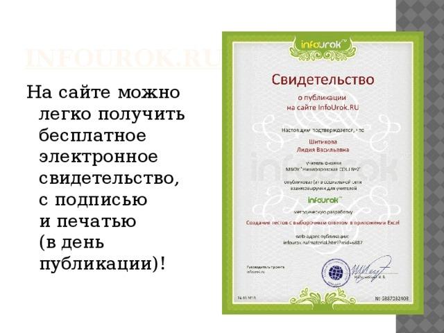 infourok .ru На сайтеможно  легко получить  бесплатное  электронное  свидетельство,  с подписью  и печатью  (в день  публикации)!