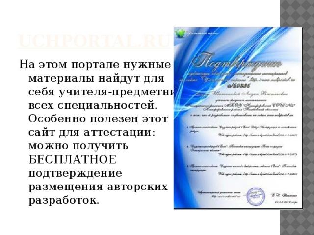 uchportal.ru На этом портале нужные  материалы найдут для  себя учителя-предметники  всех специальностей.  Особенно полезен этот  сайт для аттестации:  можно получить  БЕСПЛАТНОЕ  подтверждение  размещения авторских  разработок.