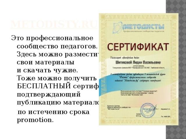 metodisty.ru Это профессиональное  сообщество педагогов.  Здесь можно разместить  свои материалы  и скачать чужие.  Тоже можно получить  БЕСПЛАТНЫЙ сертификат, подтверждающий  публикацию материалов,  по истечению срока  promotion.