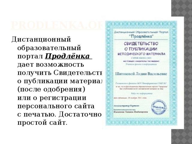 prodlenka.org Дистанционный  образовательный  портал Продлёнка  дает возможность  получить Свидетельство  о публикации материалов  (после одобрения)  или о регистрации  персонального сайта  с печатью. Достаточно  простой сайт.