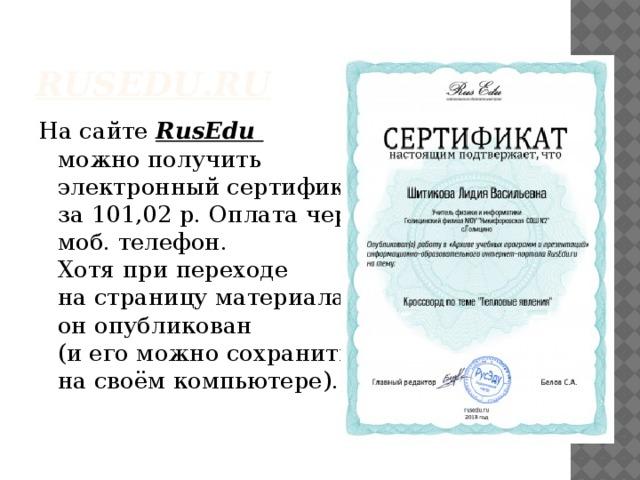 RusEdu .ru На сайте RusEdu  можно получить  электронный сертификат  за 101,02 р. Оплата через  моб. телефон.  Хотя при переходе  на страницу материала  он опубликован  (и его можно сохранить  на своём компьютере).