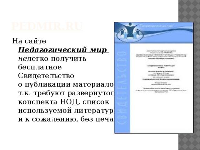 pedmir.ru На сайте  Педагогический мир  не легко получить  бесплатное  Свидетельство  о публикации материалов,  т.к. требуют развернутого  конспекта НОД, список  используемой литературы  и к сожалению, без печати.