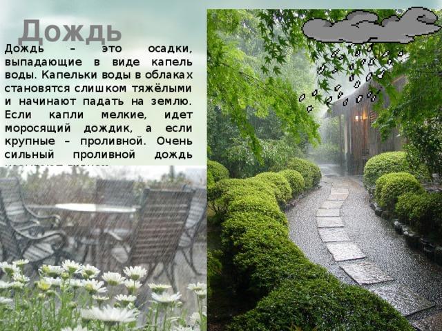 Дождь Дождь – это осадки, выпадающие в виде капель воды. Капельки воды в облаках становятся слишком тяжёлыми и начинают падать на землю. Если капли мелкие, идет моросящий дождик, а если крупные – проливной. Очень сильный проливной дождь называют ливнем.