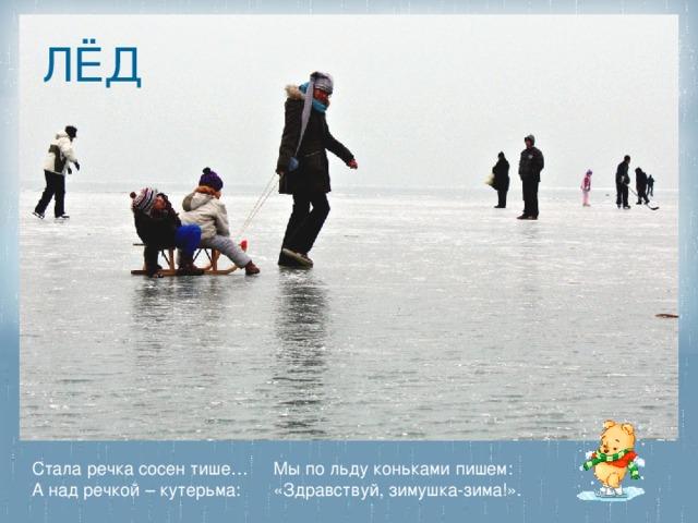 ЛЁД Стала речка сосен тише… А над речкой – кутерьма: Мы по льду коньками пишем: «Здравствуй, зимушка-зима!».