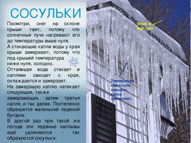 СОСУЛЬКИ Посмотри, снег на склоне крыши тает, потому что солнечные лучи нагревают его до температуры выше нуля. А стекающие капли воды у края крыши замерзают, потому что под крышей температура ниже нуля, холодно. Оттаявшая вода стекает и каплями свисает с края, охлаждается и замерзает. На замерзшую каплю натекает следующая, также замерзающая, затем третья капля, и так далее. Постепенно образуется маленький ледяной бугорок. В другой раз при такой же погоде эти ледяные наплывы ещё удлиняются - так образуются сосульки. Тепло и снег тает Температура ниже нуля, холодно, капли замерзают.