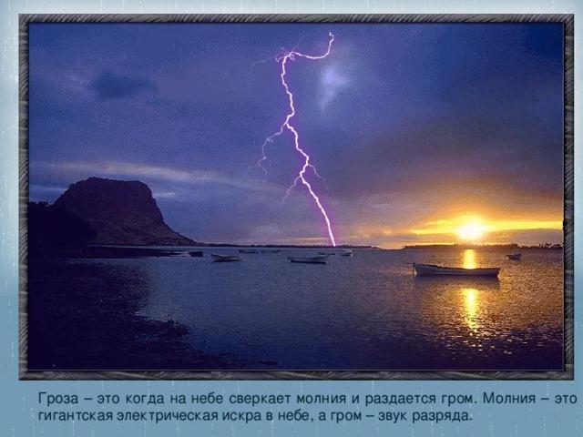Гроза – это когда на небе сверкает молния и раздается гром. Молния – это гигантская электрическая искра в небе, а гром – звук разряда.