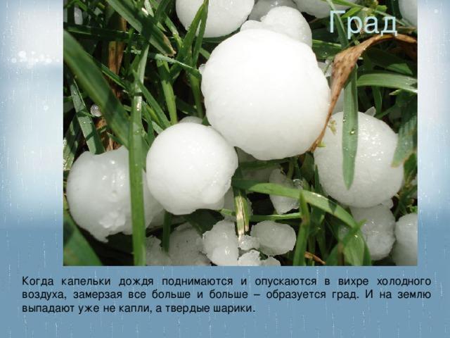 Град Когда капельки дождя поднимаются и опускаются в вихре холодного воздуха, замерзая все больше и больше – образуется град. И на землю выпадают уже не капли, а твердые шарики.