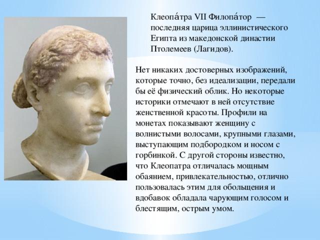 Клеопа́тра VII Филопа́тор— последняя царица эллинистического Египтаиз македонской династии Птолемеев (Лагидов). Нет никаких достоверных изображений, которые точно, без идеализации, передали бы её физический облик. Но некоторые историки отмечают в ней отсутствие женственной красоты. Профили на монетах показывают женщину с волнистыми волосами, крупными глазами, выступающим подбородком и носом с горбинкой. С другой стороны известно, что Клеопатра отличалась мощным обаянием, привлекательностью, отлично пользовалась этим для обольщения и вдобавок обладала чарующим голосом и блестящим, острым умом.
