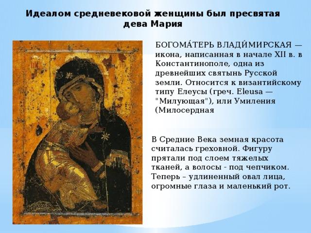 Идеалом средневековой женщины был пресвятая дева Мария БОГОМА́ТЕРЬ ВЛАДИ́МИРСКАЯ — икона, написанная в начале XII в. в Константинополе, одна из древнейших святынь Русской земли. Относится к византийскому типу Елеусы (греч. Eleusa —