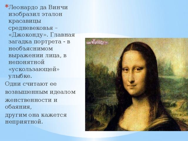 Леонардо да Винчи изобразил эталон красавицы средневековья – «Джоконду». Главная загадка портрета - в необъяснимом выражении лица, в непонятной «ускользающей» улыбке.