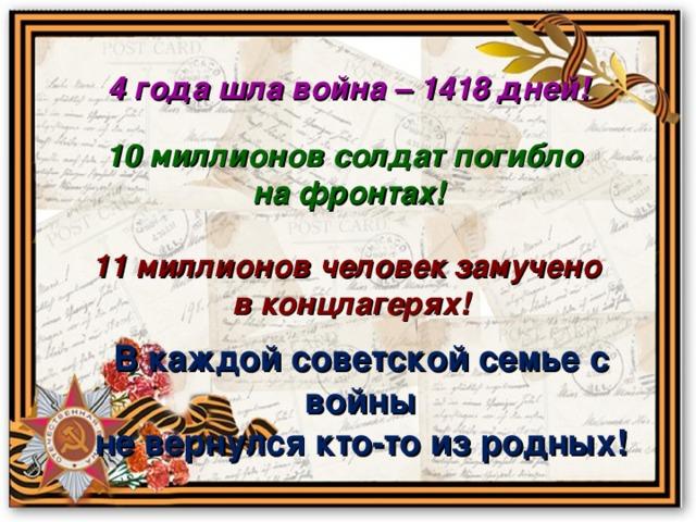 4 года шла война – 1418 дней! 10 миллионов солдат погибло на фронтах! 11 миллионов человек замучено в концлагерях! В каждой советской семье с войны не вернулся кто-то из родных!