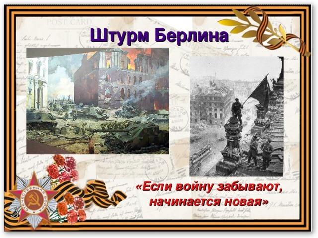 Штурм  Берлина «Если войну забывают, начинается новая»