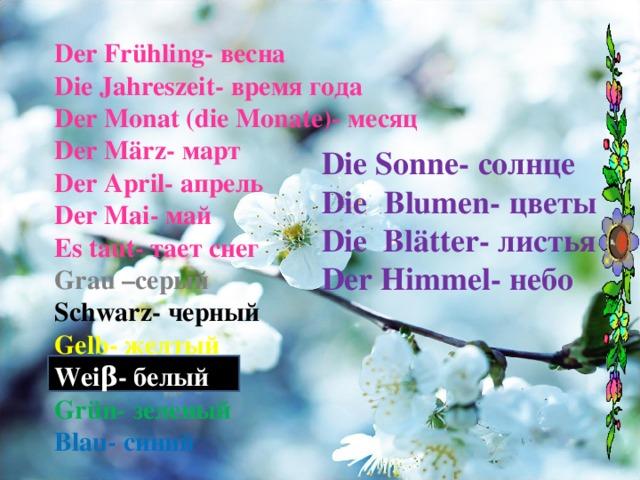 Der Frühling- весна Die Jahreszeit- время года Der Monat (die Monate)- месяц Der März- март Der April- апрель Der Mai- май Es taut- тает снег Grau – серый Schwarz- черный Gelb- желтый Wei β - белый Grün- зеленый Blau- синий   Die Sonne- солнце Die  Blumen- цветы Die  Blätter -  листья Der Himmel- небо