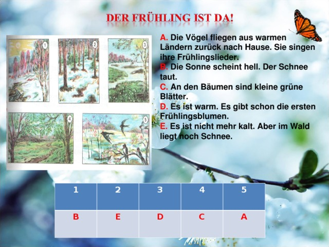 A. Die Vögel fliegen aus warmen Ländern zurück nach Hause. Sie singen ihre Frühlingslieder. B. Die Sonne scheint hell. Der Schnee taut. C. An den Bäumen sind kleine grüne Blätter. D. Es ist warm. Es gibt schon die ersten Frühlingsblumen. E. Es ist nicht mehr kalt. Aber im Wald liegt noch Schnee. 1 B 2 3 E 4 D 5 C A