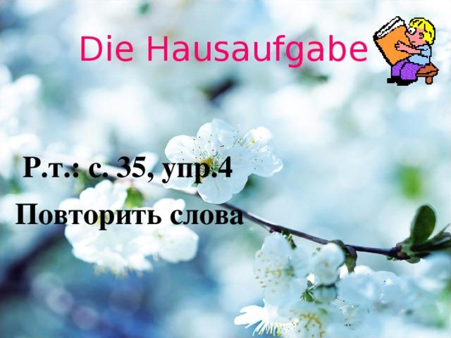 Die Hausaufgabe  Р.т.: с. 35, упр.4 Повторить слова