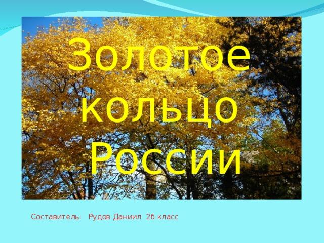 Золотое кольцо России Составитель: Рудов Даниил 2б класс