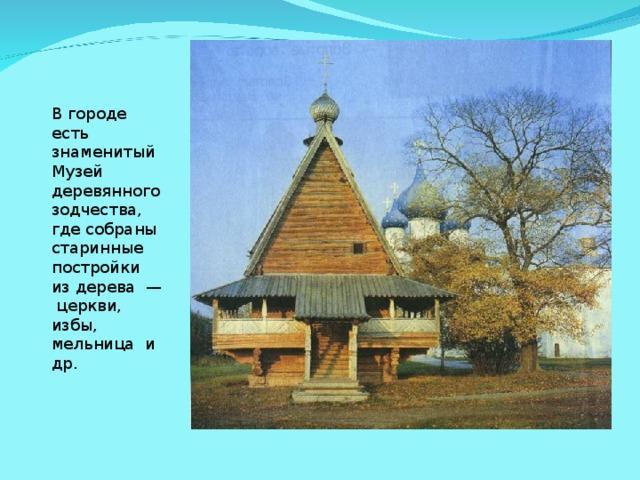 В городе есть знаменитый Музей деревянного зодчества, где собраны старинные постройки из дерева — церкви, избы, мельница и др.